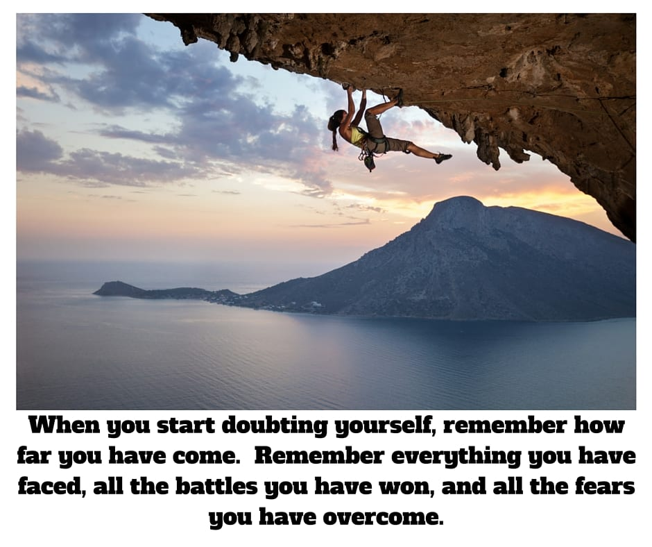 When you starting doubting yourself, remember how far you have come. Remember everything you have faced,