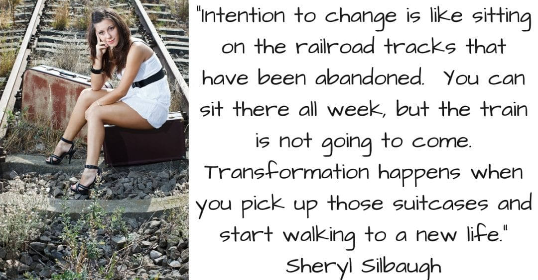 Intention to change is like sitting on the railroad tracks that have been abandoned. You can sit there