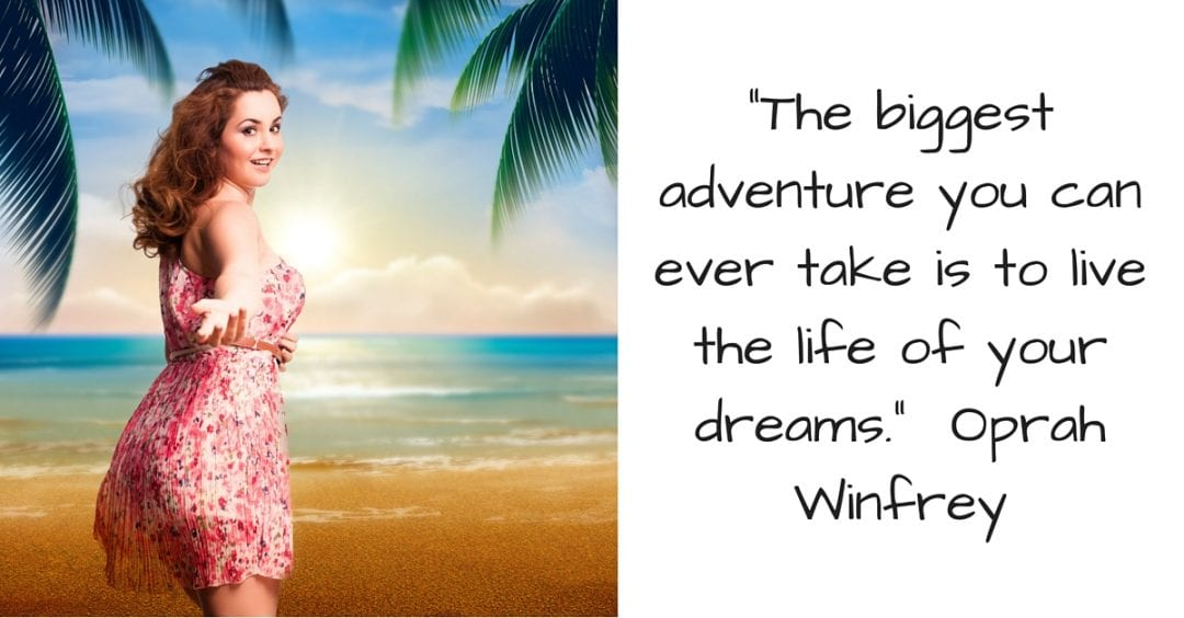 _The biggest adventure you can ever take is to live the life of your dreams._ Oprah Winfrey