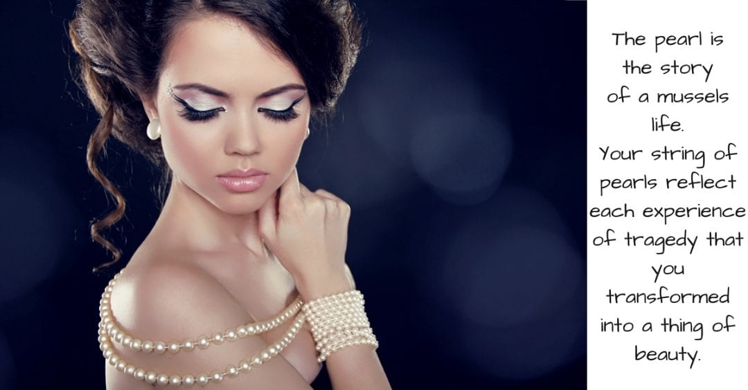 The pearl is the autobiography of the mussel.Your string of pearls reflect each experience of tragedy th