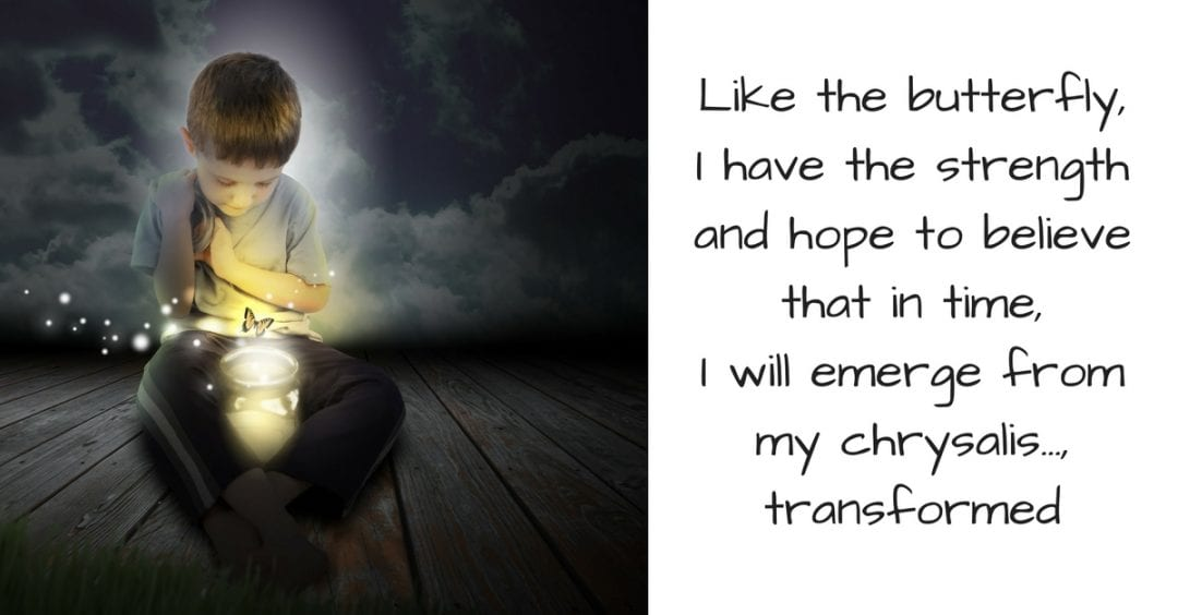 Like the butterfly, I have the strength and hope to believe that in time, I will emerge from my ch